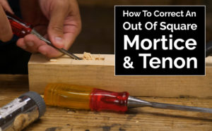 The Fix For An Out Of Square Mortice & Tenon – VIDEO
